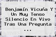 Benjamín <b>Vicuña</b> Y Un Muy Tenso Silencio En Vivo Tras Una Pregunta <b>...</b>