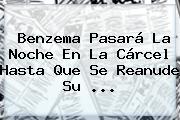 <b>Benzema</b> Pasará La Noche En La Cárcel Hasta Que Se Reanude Su <b>...</b>