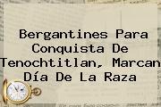 Bergantines Para Conquista De Tenochtitlan, Marcan <b>Día De La Raza</b>