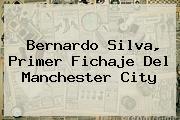 <b>Bernardo Silva</b>, Primer Fichaje Del Manchester City