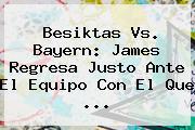 Besiktas Vs. <b>Bayern</b>: James Regresa Justo Ante El Equipo Con El Que ...