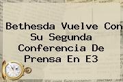 Bethesda Vuelve Con Su Segunda Conferencia De Prensa En <b>E3</b>