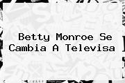 <b>Betty Monroe</b> Se Cambia A Televisa