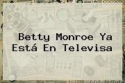 <b>Betty Monroe</b> Ya Está En Televisa