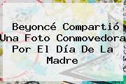 Beyoncé Compartió Una Foto Conmovedora Por El <b>Día De La Madre</b>