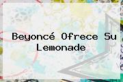 <b>Beyoncé</b> Ofrece Su Lemonade