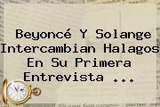 Beyoncé Y Solange Intercambian Halagos En Su Primera Entrevista ...