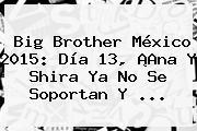 <b>Big Brother México 2015</b>: Día 13, ¡Ana Y Shira Ya No Se Soportan Y <b>...</b>