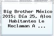 <b>Big Brother</b> México 2015: Día 25, ¡los Habitantes Le Reclaman A <b>...</b>