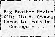 <b>Big Brother México 2015</b>: Día 5, ¡Fanny Coronita Trata De Conseguir <b>...</b>