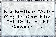 <b>Big Brother</b> México <b>2015</b>: La Gran Final ¡El Chile Es El Ganador <b>...</b>