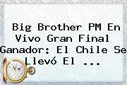 <b>Big Brother</b> PM En <b>Vivo</b> Gran Final Ganador: El Chile Se Llevó El <b>...</b>