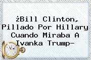 ¿Bill <b>Clinton</b>, Pillado Por <b>Hillary</b> Cuando Miraba A Ivanka Trump?