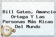 Bill Gates, <b>Amancio Ortega</b> Y Las Personas Más Ricas Del Mundo
