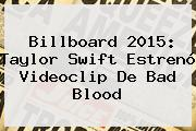 Billboard 2015: Taylor Swift Estrenó Videoclip De <b>Bad Blood</b>