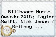 <b>Billboard Music Awards 2015</b>: Taylor Swift, Nick Jonas Y Britney <b>...</b>