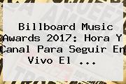 <b>Billboard</b> Music Awards <b>2017</b>: Hora Y Canal Para Seguir En Vivo El ...