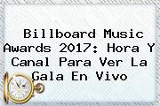 <b>Billboard</b> Music Awards <b>2017</b>: Hora Y Canal Para Ver La Gala En Vivo