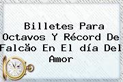 Billetes Para Octavos Y Récord De Falcão En El <b>día Del Amor</b>