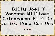 Billy Joel Y Vanessa Williams Celebraron El <b>4 De Julio</b>, Pero Con Una <b>...</b>