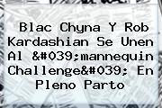 <b>Blac Chyna</b> Y Rob Kardashian Se Unen Al 'mannequin Challenge' En Pleno Parto