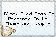<b>Black Eyed Peas</b> Se Presenta En La Champions League