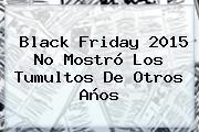 <b>Black Friday</b> 2015 No Mostró Los Tumultos De Otros Años