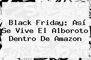 Black Friday: Así Se Vive El Alboroto Dentro De <b>Amazon</b>