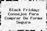 <b>Black Friday</b>: Consejos Para Comprar De Forma Segura