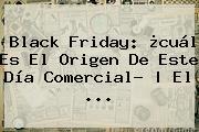 <b>Black Friday</b>: ¿cuál Es El Origen De Este Día Comercial? | El ...