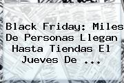 Black Friday: Miles De Personas Llegan Hasta Tiendas El Jueves De ...