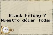 Black Friday Y Nuestro <b>dólar Today</b>
