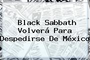 <b>Black Sabbath</b> Volverá Para Despedirse De <b>México</b>