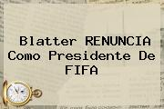 <b>Blatter</b> RENUNCIA Como Presidente De FIFA