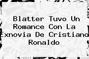 <b>Blatter Tuvo Un Romance Con La Exnovia De Cristiano Ronaldo</b>