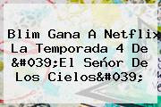 <b>Blim</b> Gana A Netflix La Temporada 4 De &#039;El Señor De Los Cielos&#039;