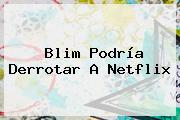 <b>Blim</b> Podría Derrotar A Netflix
