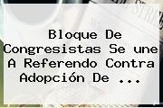 Bloque De Congresistas Se <b>une</b> A Referendo Contra Adopción De <b>...</b>