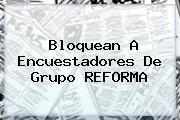 Bloquean A Encuestadores De Grupo <b>REFORMA</b>