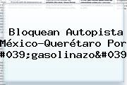 Bloquean Autopista <b>México</b>-<b>Querétaro</b> Por &#039;gasolinazo&#039;