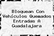 Bloquean Con Vehículos Quemados Entradas A <b>Guadalajara</b>