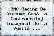 BMC Racing De Atapuma Ganó La Contrarreloj Inaugural De La <b>Vuelta</b> <b>...</b>