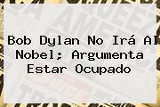 <b>Bob Dylan</b> No Irá Al Nobel; Argumenta Estar Ocupado