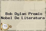 Bob Dylan <b>Premio Nobel De Literatura</b>