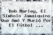 <b>Bob Marley</b>, El Símbolo Jamaiquino Que Amó Y Murió Por El Fútbol <b>...</b>