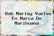 <b>Bob Marley</b> Vuelve En Marca De Marihuana