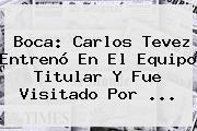 Boca: <b>Carlos Tevez</b> Entrenó En El Equipo Titular Y Fue Visitado Por <b>...</b>
