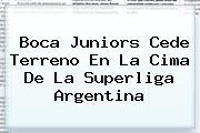 <b>Boca Juniors</b> Cede Terreno En La Cima De La Superliga Argentina