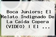 <b>Boca Juniors</b>: El Relato Indignado De La Caída Copera (VIDEO) | El ...
