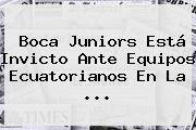 <b>Boca Juniors</b> Está Invicto Ante Equipos Ecuatorianos En La ...